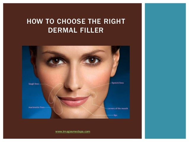 HOW TO CHOOSE THE RIGHT     DERMAL FILLER      www.imagesmedspa.com