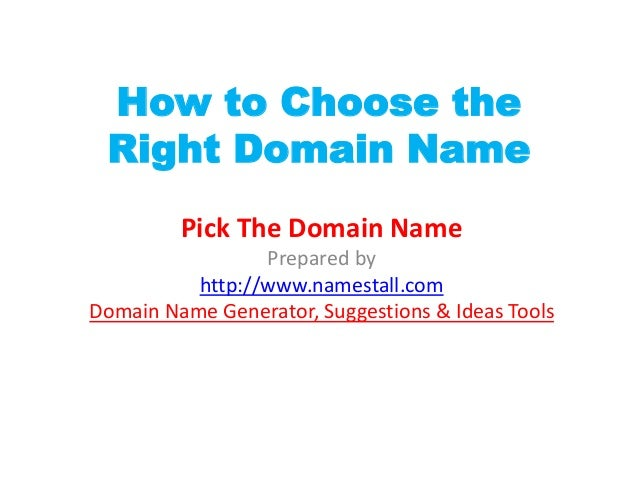 How to Choose the Right Domain Name         Pick The Domain Name                 Prepared by          http://www.namestall...
