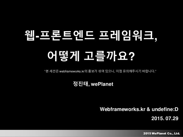 "2015 WePlanet Co., Ltd. Webframeworks.kr & undefine:D 2015. 07.29 웹-프론트엔드 프레임워크, 어떻게 고를까요? 정진태, wePlanet ""본 세션은 webframewo..."