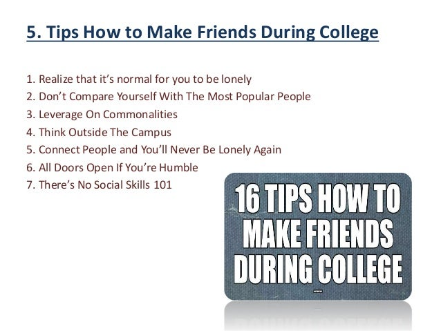 colleage advice to a frnd Most of the time, the friends you make in college will be the ones you hold onto for life, and can even become people you collaborate with in the future on business endeavors.