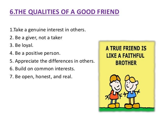quality of a good friend essay I believe that a friend is like a twin brother or sister this is the reason we rely on friends so much and don't stop to think about life without them what is it that makes a good friend in my opinion, the three most important qualities are loyalty.