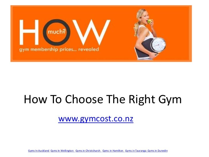 How To Choose The Right Gym<br />www.gymcost.co.nz<br />Gyms In Auckland Gyms In Wellington  Gyms in Christchurch  Gyms in...