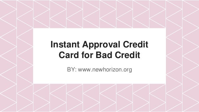 Instant Approval Credit Card for Bad Credit BY: www.newhorizon.org