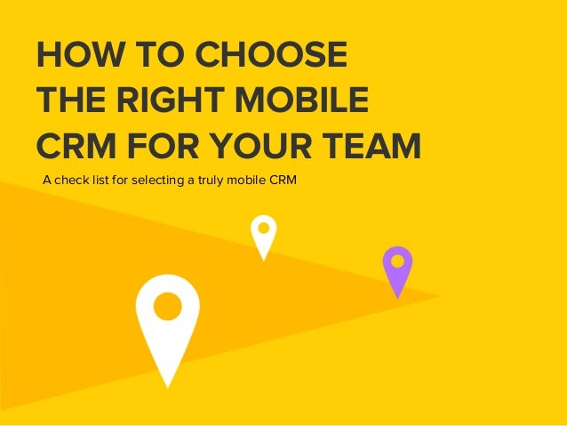 HOW TO CHOOSE THE RIGHT MOBILE CRM FOR YOUR TEAM A check list for selecting a truly mobile CRM