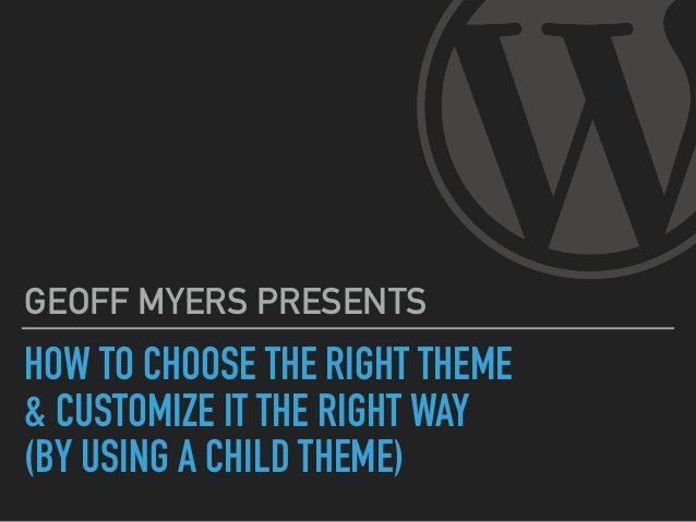 HOW TO CHOOSE THE RIGHT THEME & CUSTOMIZE IT THE RIGHT WAY (BY USING A CHILD THEME) GEOFF MYERS PRESENTS