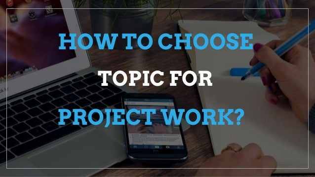 PROJECT WORK? HOW TO CHOOSE TOPIC FOR