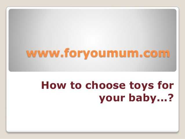 www.foryoumum.com How to choose toys for your baby...?
