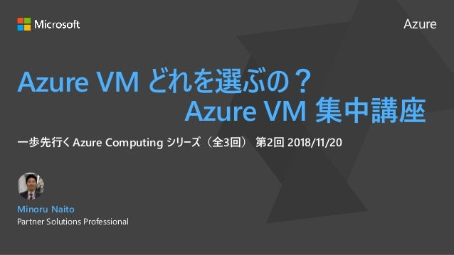 Azure Azure VM どれを選ぶの? Azure VM 集中講座 一歩先行く Azure Computing シリーズ(全3回) 第2回 2018/11/20 Minoru Naito Partner Solutions Profess...