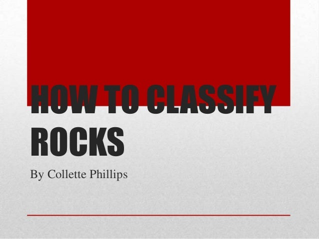 HOW TO CLASSIFY ROCKS By Collette Phillips