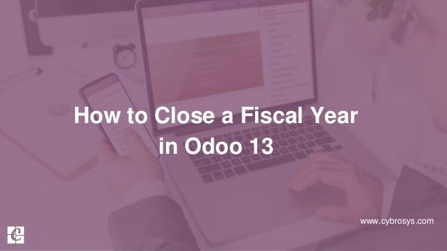 www.cybrosys.com How to Close a Fiscal Year in Odoo 13