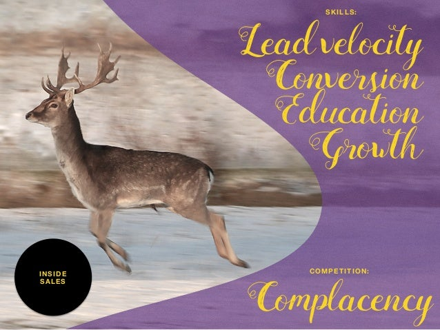 INSIDE SALES Lead velocity Conversion Education Growth SKILLS: Complacency COMPETITION: