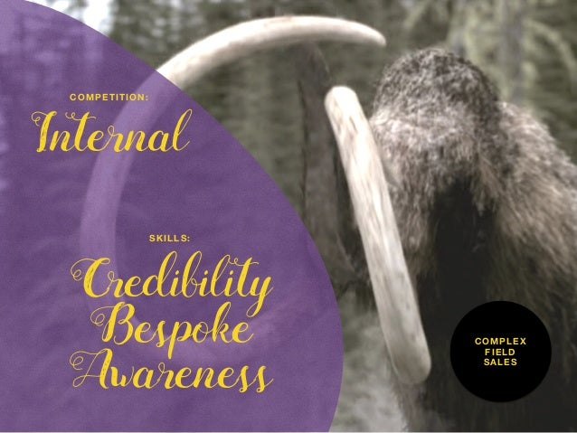 Credibility Bespoke Awareness SKILLS: Internal COMPETITION: COMPLEX FIELD SALES