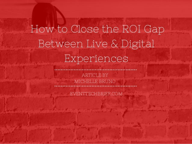 How to Close the ROI Gap ARTICLE BY MICHELLE BRUNO EVENTTECHBRIEF.COM Between Live & Digital Experiences