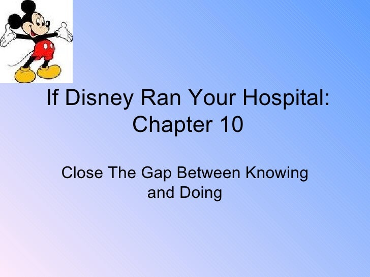 If Disney Ran Your Hospital: Chapter 10 Close The Gap Between Knowing and Doing