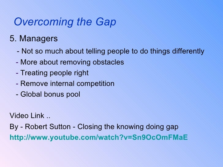 over coming the knowing doing gap The knowing doing gap jeffrey pfeffer and robert i sutton harvard business school press 2000 why do so much education and training, management consulting, and business research.