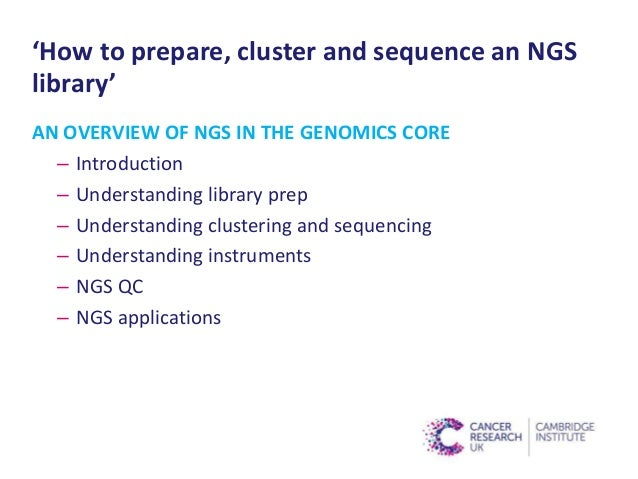 'How to prepare, cluster and sequence an NGS library' AN OVERVIEW OF NGS IN THE GENOMICS CORE – Introduction – Understandi...