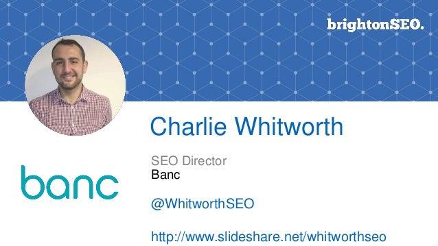 Charlie Whitworth SEO Director @WhitworthSEO http://www.slideshare.net/whitworthseo Banc