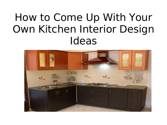 how to design your own kitchen how to come up kitchen interior design ideas 8631