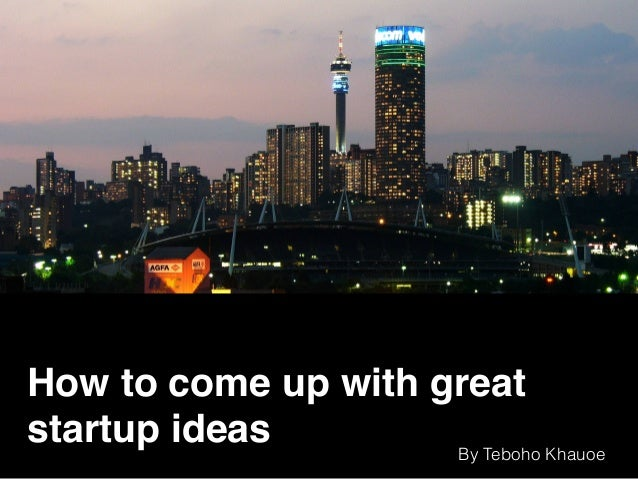 How to come up with great startup ideas By Teboho Khauoe