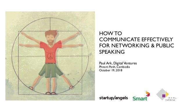 HOW TO COMMUNICATE EFFECTIVELY FOR NETWORKING & PUBLIC SPEAKING Paul Ark, DigitalVentures Phnom Penh, Cambodia October 19,...