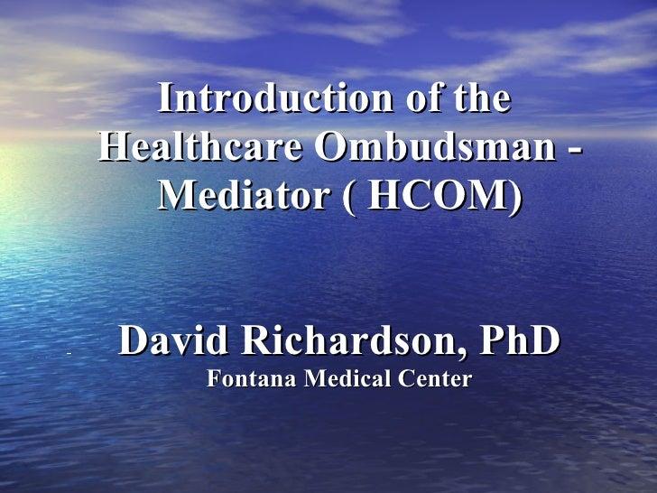 Introduction of the  Healthcare Ombudsman - Mediator ( HCOM) David Richardson, PhD Fontana Medical Center