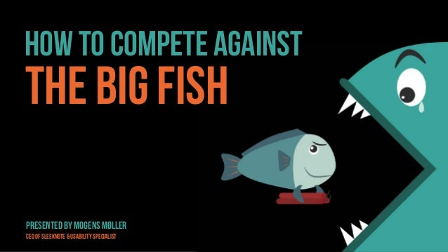 ≤≤ How to compete against the big fish Presented by Mogens Møller CEO OF Sleeknote & usability Specialist
