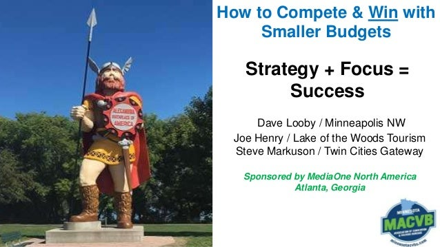 How to Compete & Win with Smaller Budgets Strategy + Focus = Success Dave Looby / Minneapolis NW Joe Henry / Lake of the W...