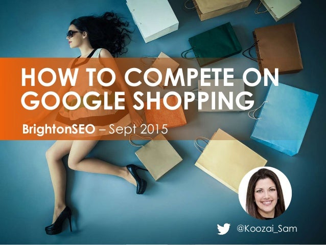 @Koozai_Sam BrightonSEO – Sept 2015 HOW TO COMPETE ON GOOGLE SHOPPING