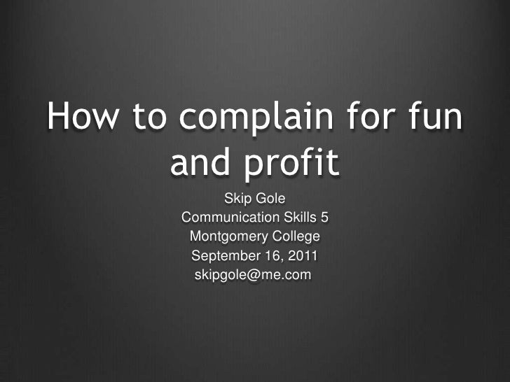 How to complain for fun and profit<br />Skip Gole<br />Communication Skills 5<br />Montgomery College<br />September 16, 2...