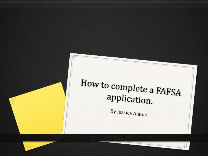 How to complete a FAFSA application.<br />By Jessica Alanis<br />