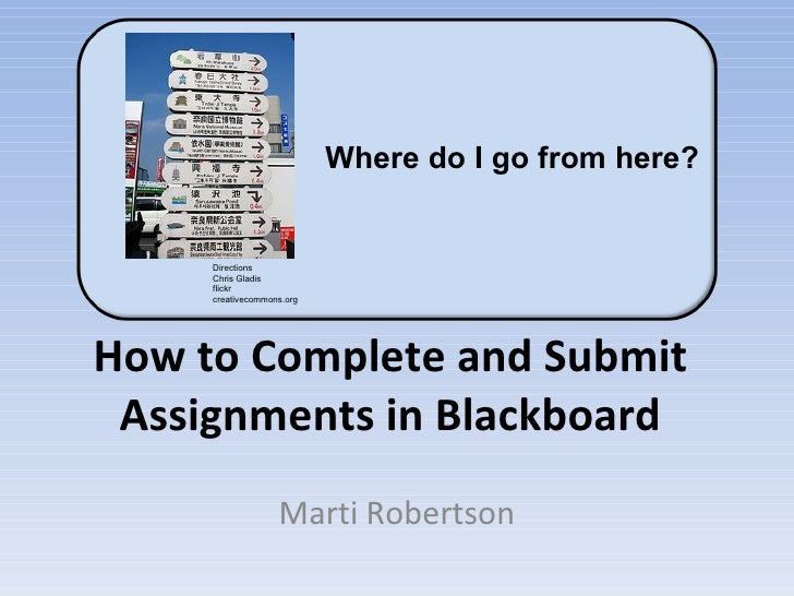 How to Complete and Submit Assignments in Blackboard Marti Robertson Directions Chris Gladis flickr creativecommons.org Wh...