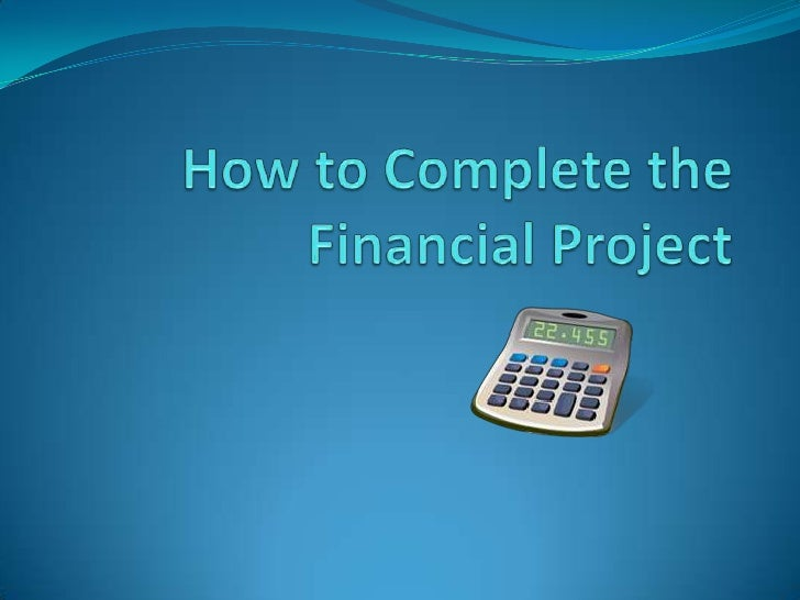 How to Complete the Financial Project<br />