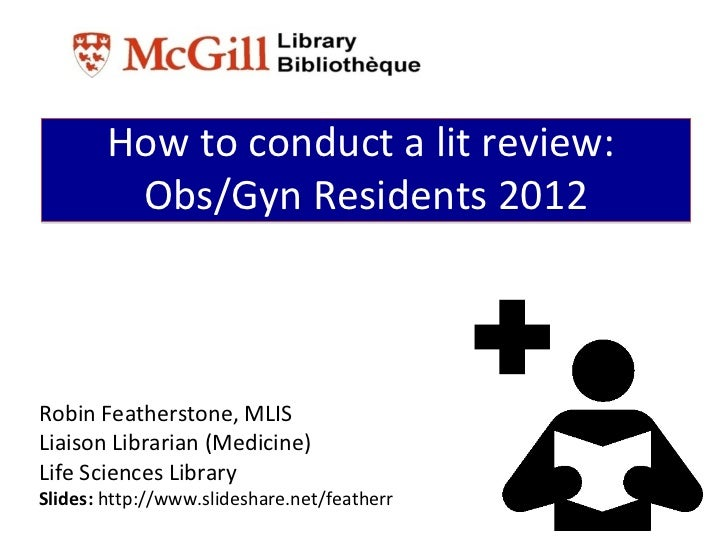 How to conduct a lit review:         Obs/Gyn Residents 2012Robin Featherstone, MLISLiaison Librarian (Medicine)Life Scienc...