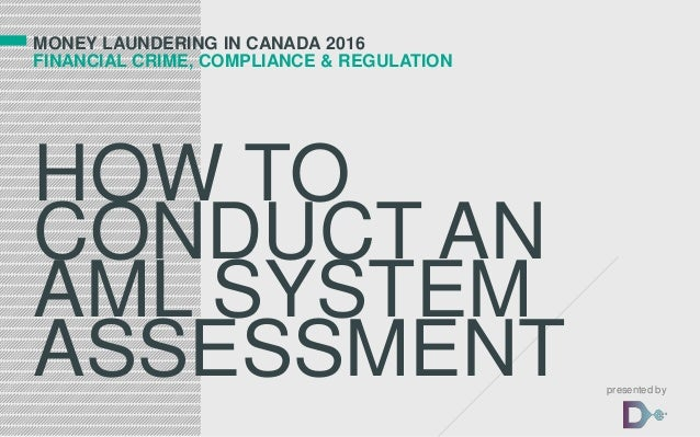 MONEY LAUNDERING IN CANADA 2016 FINANCIAL CRIME, COMPLIANCE & REGULATION HOW TO CONDUCT AN AML SYSTEM ASSESSMENT presented...