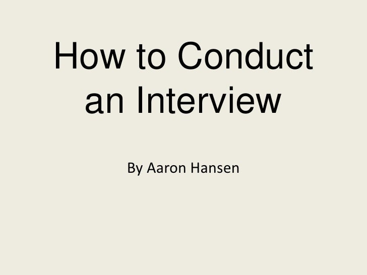 How to Conduct an Interview   By Aaron Hansen