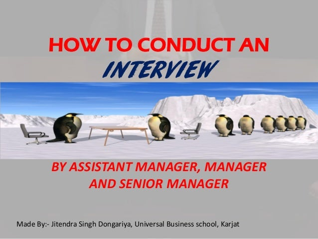 HOW TO CONDUCT AN  INTERVIEW  BY ASSISTANT MANAGER, MANAGER AND SENIOR MANAGER Made By:- Jitendra Singh Dongariya, Univers...