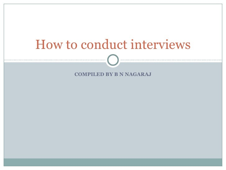 COMPILED BY B N NAGARAJ How to conduct interviews