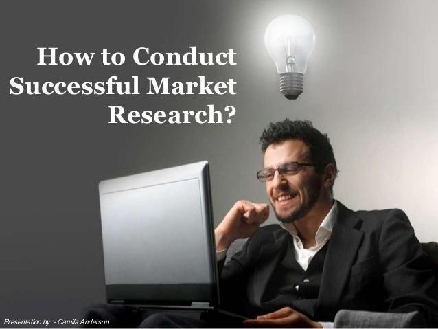 How to Conduct Successful Market Research? Presentation by :- Camila Anderson