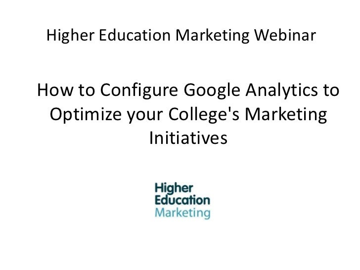 Higher Education Marketing Webinar<br />How to Configure Google Analytics to Optimize your College's Marketing Initiatives...