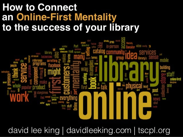 How to Connect  an Online-First Mentality  to the success of your library  david lee king | davidleeking.com | tscpl.org