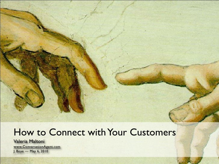 How to Connect with Your Customers Valeria Maltoni www.ConversationAgent.com J. Boye — May 6, 2010