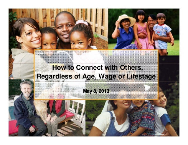How to Connect with Others, Regardless of Age, Wage or Lifestage May 8,May 8, 20132013