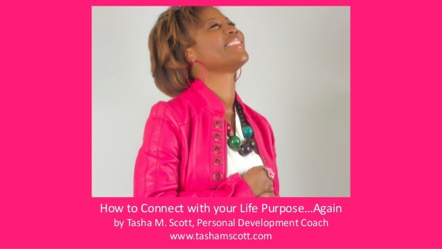 How to Connect with your Life Purpose…Again by Tasha M. Scott, Personal Development Coach www.tashamscott.com
