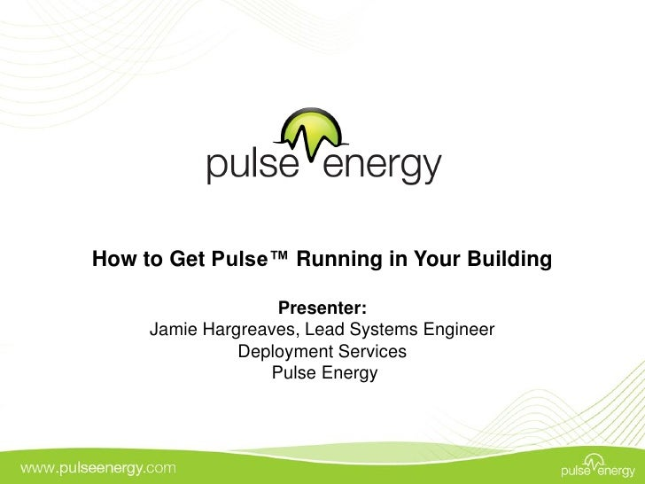 How to Get Pulse™ Running in Your Building                     Presenter:      Jamie Hargreaves, Lead Systems Engineer    ...