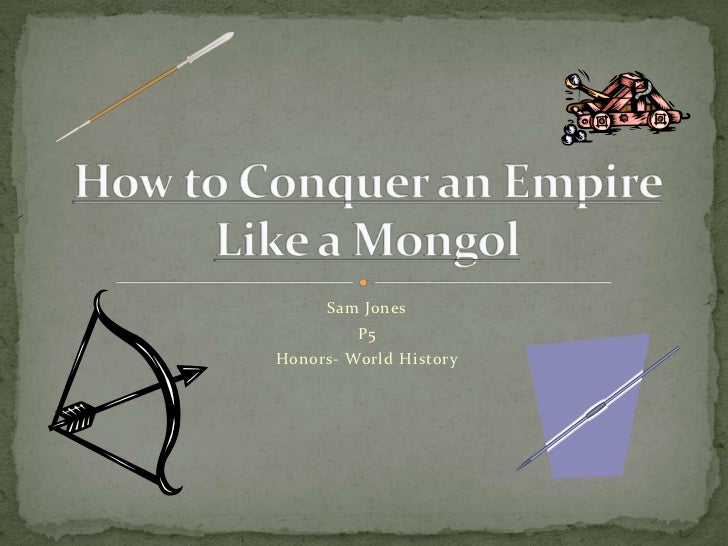 Sam Jones<br />P5<br />Honors- World History<br />How to Conquer an Empire Like a Mongol<br />