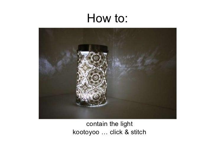 How to: <ul><li>contain the light </li></ul><ul><li>kootoyoo … click & stitch </li></ul>