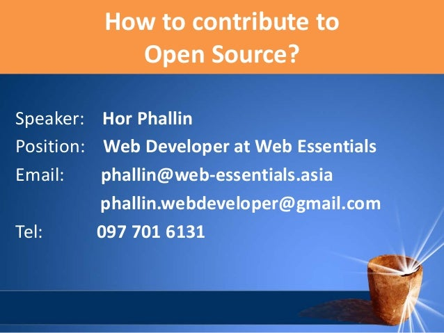 How to contribute to Open Source? Speaker: Hor Phallin Position: Web Developer at Web Essentials Email: phallin@web-essent...