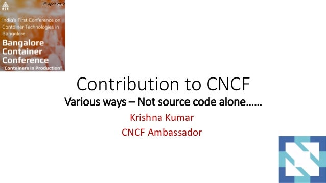 Contribution to CNCF Various ways – Not source code alone…… Krishna Kumar CNCF Ambassador 7th April 2017