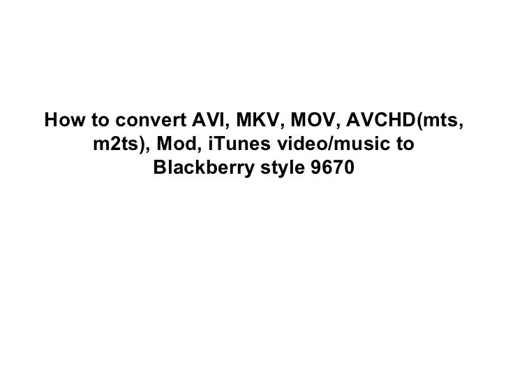 How to convert AVI, MKV, MOV, AVCHD(mts,    m2ts), Mod, iTunes video/music to          Blackberry style 9670