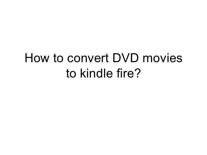 How to convert DVD movies to kindle fire?